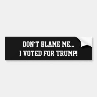 Don't Blame Me...I Voted For Trump! Bumper Sticker