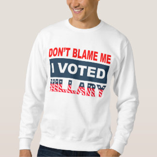 Dont Blame Me I Voted Hillary Sweatshirt