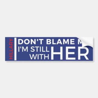 Don't Blame Me I'm Still With Her Bumper Sticker