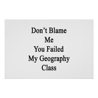 Don't Blame Me You Failed My Geography Class Print