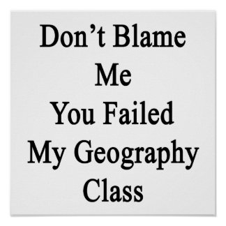 Don't Blame Me You Failed My Geography Class Poster