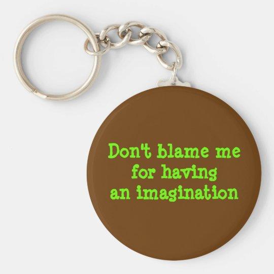 Don't blame mefor havingan imagination key ring