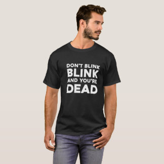 Don't blink blink and you're dead humor t shirt