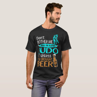 Dont Bother While Playing Judo Unless Brought Beer T-Shirt