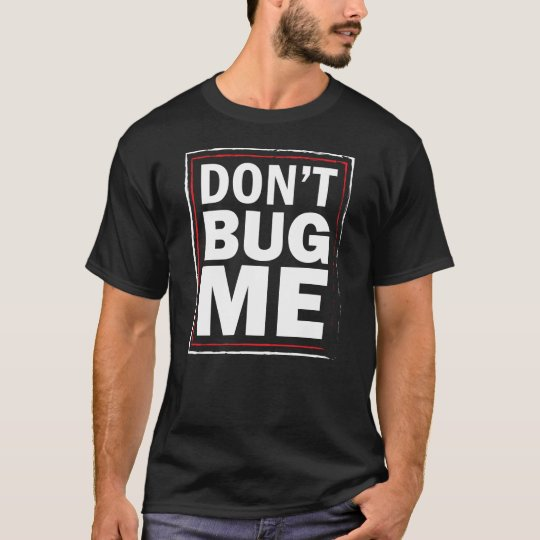 Don't Bug ME - Funny men's black tshirt