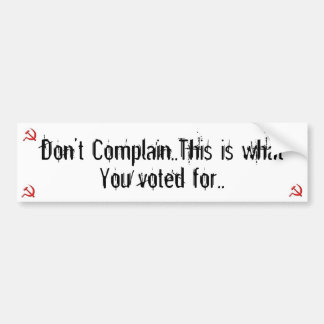 Don't complain, this is what you voted for.. bumper sticker