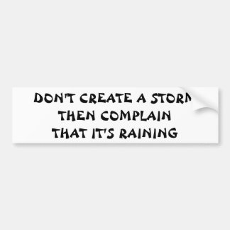 Don't Create a Storm Then Complain It's Raining Bumper Sticker