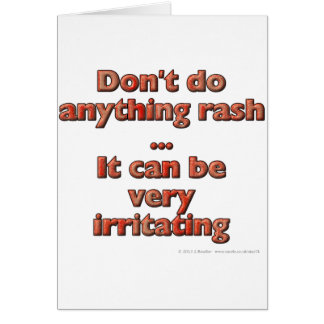 Don't do anything rash...It can be very irritating Card