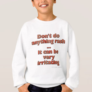 Don't do anything rash...It can be very irritating Sweatshirt