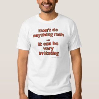 Don't do anything rash...It can be very irritating T Shirts