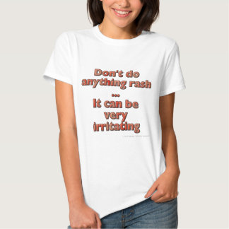 Don't do anything rash...It can be very irritating Tee Shirts