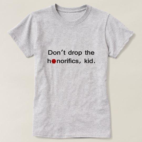 Don't drop the honorifics, kid. T-Shirt