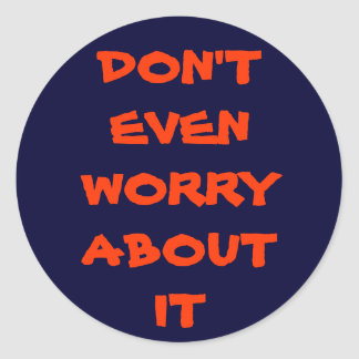 DON'T EVEN WORRY ABOUT IT CLASSIC ROUND STICKER