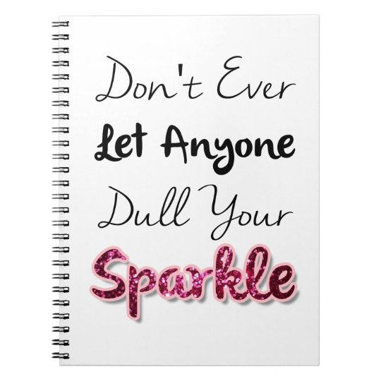 Don't Ever Let Anyone Dull Your Sparkle Notebook