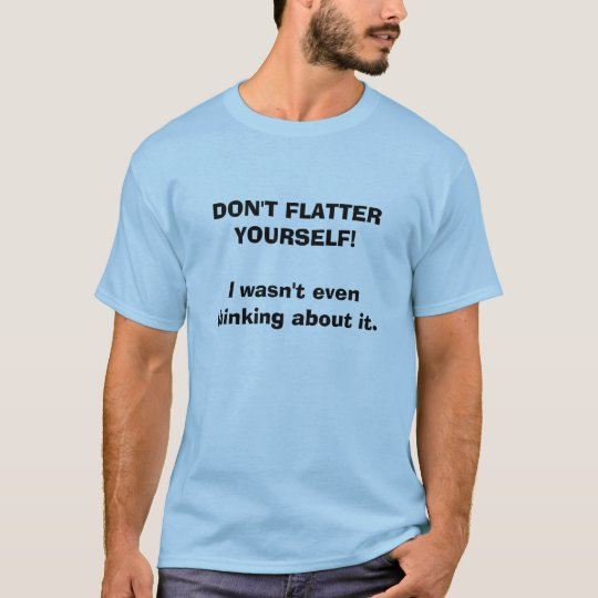 DON'T FLATTER YOURSELF!  I wasn't even thinking... T-Shirt