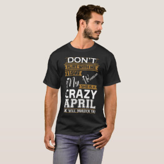 Dont Flirt With Me Love My Woman She Crazy April T-Shirt