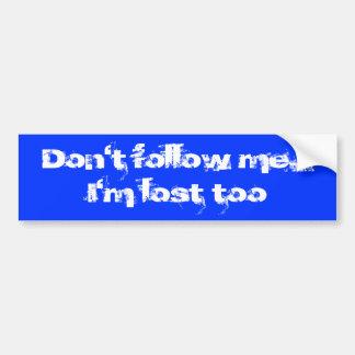Don't follow me...  I'm lost too Bumper Sticker