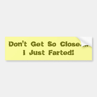 Don't Get So Close....I Just Farted! Bumper Sticker