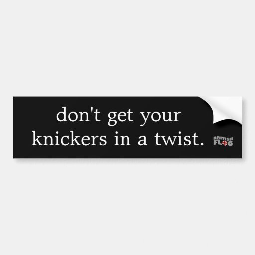 Don't get your knickers in a twist - Brit phrases Bumper Stickers