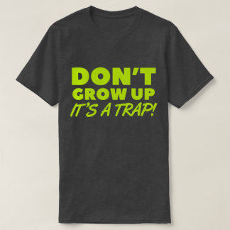 DON'T GROW UP - IT'S A TRAP! Funny T-Shirt