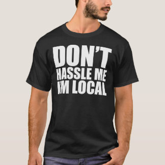 Don't Hassle Me I'm Local What About Bob T-Shirt