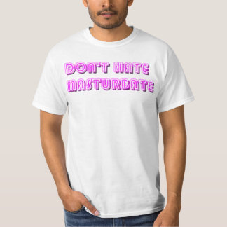 Dont hate Masturbate T Shirts