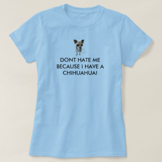 DONT HATE ME BECAUSE I HAVE A CHIHUAHUA! T-Shirt