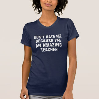 Don't hate me because I'm an amazing teacher Tees