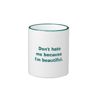 Don't hate me because I'm beautiful. Mugs