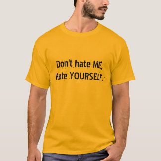 Don't hate ME,Hate YOURSELF. T-Shirt