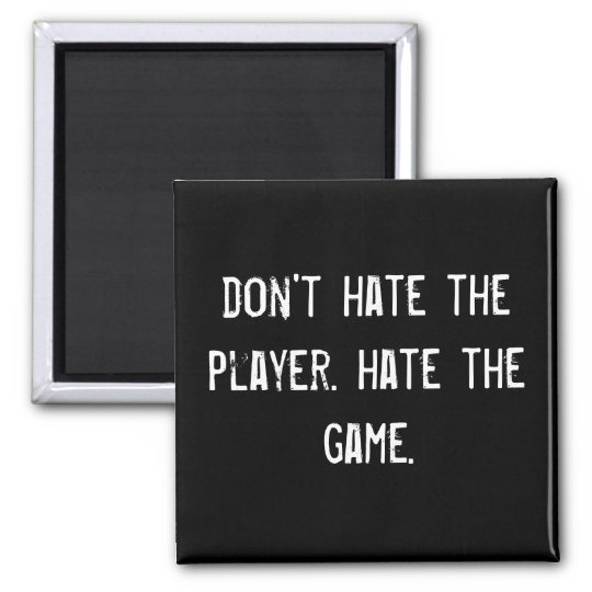 don't hate the player. hate the game. square magnet