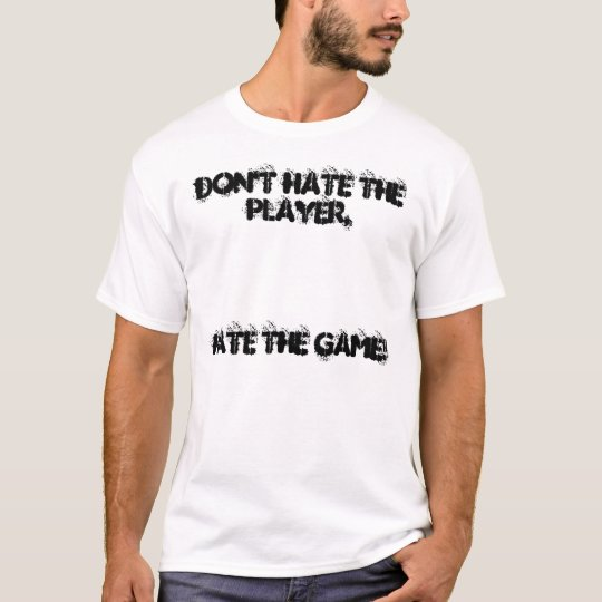Don't Hate The Player,, Hate The Game! T-Shirt