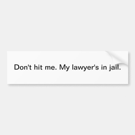 Don't hit me. My lawyer's in jail - bumper sticker