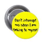 Don't interrupt me when I am talking to myself Pins