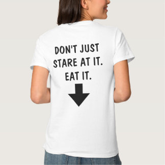 Don't Just Stare At It. Eat It. T-Shirt