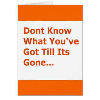 DONT KNOW WHAT YOUVE GOT TILL ITS GONE MISSING YOU GREETING CARD