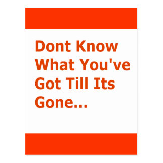 DONT KNOW WHAT YOUVE GOT TILL ITS GONE MISSING YOU POSTCARD