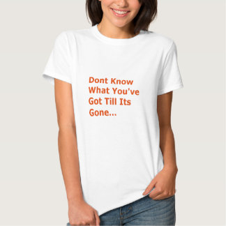 DONT KNOW WHAT YOUVE GOT TILL ITS GONE MISSING YOU SHIRTS