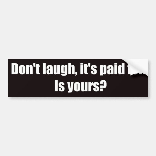 Don't Laugh It's Paid For.  Is Yours? Bumper Sticker