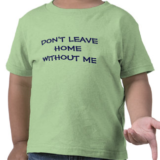 DON'T LEAVE HOME WITHOUT ME T SHIRT OR