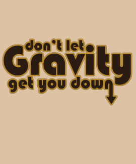 Don't let Gravity get you Down for Science Geeks Tee Shirts
