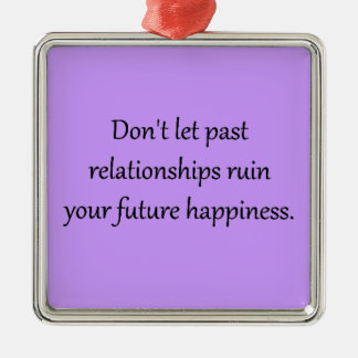 DON'T LET PAST RELATIONSHIPS RUIN YOUR FUTURE HAPP CHRISTMAS ORNAMENT