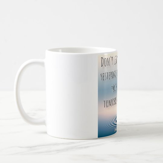 Don't let your yesterday, ruin your tomorrow. coffee
