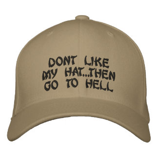 Dont Like My Hat...Then GO TO HELL Embroidered Cap