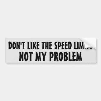 Don't Like the Speed Limit?  Not my problem Bumper Sticker