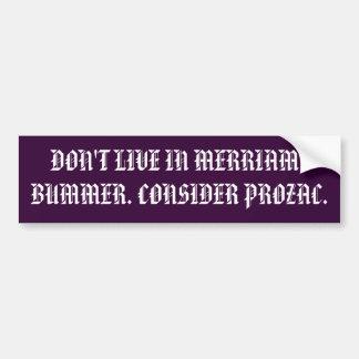 DON'T LIVE IN MERRIAM?BUMMER. CONSIDER PROZAC. BUMPER STICKER