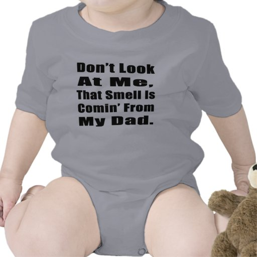 Don't Look At Me, That Smell Is Comin' From My Dad Shirt