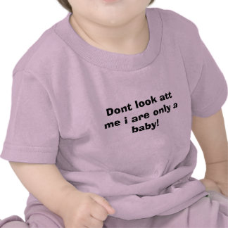 Dont look att me i are only a baby! shirts