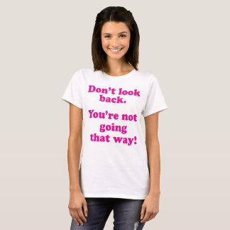 Don't look back, you are not going that way T-Shirt