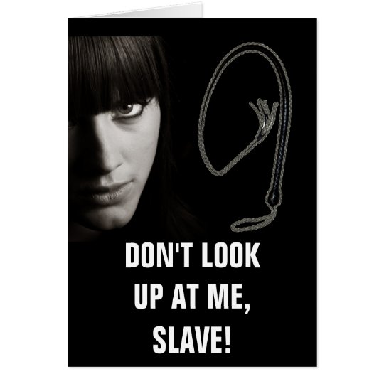 DON'T LOOK UP AT ME, SLAVE! CARD